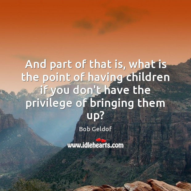 And part of that is, what is the point of having children Bob Geldof Picture Quote