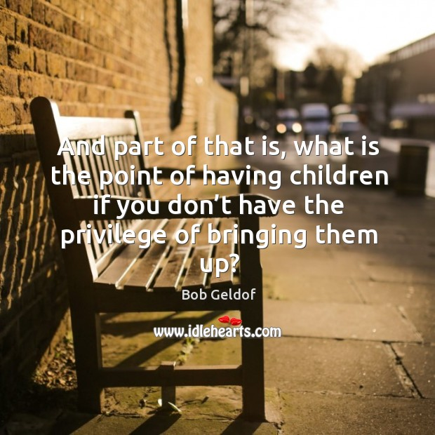 And part of that is, what is the point of having children if you don't have the privilege of bringing them up? Bob Geldof Picture Quote