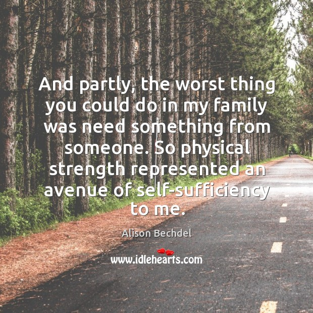 And partly, the worst thing you could do in my family was need something from someone. Alison Bechdel Picture Quote