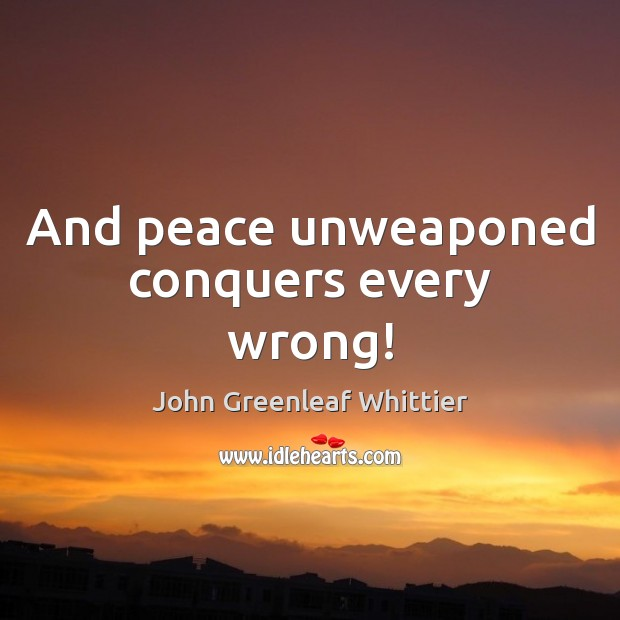 And peace unweaponed conquers every wrong! Image