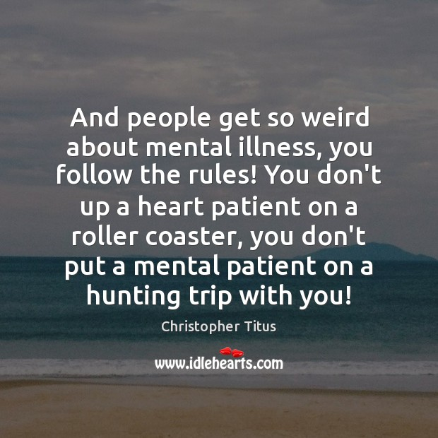 And people get so weird about mental illness, you follow the rules! Image
