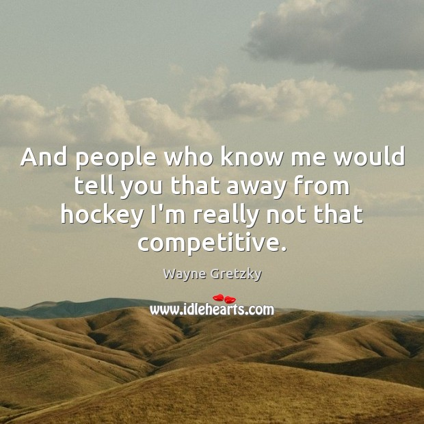 And people who know me would tell you that away from hockey Wayne Gretzky Picture Quote