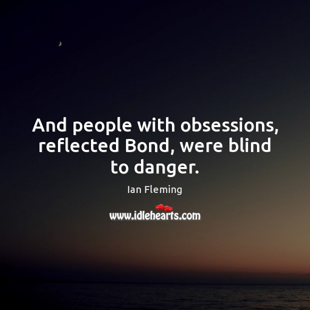 And people with obsessions, reflected Bond, were blind to danger. Image