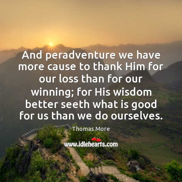 And peradventure we have more cause to thank Him for our loss Thomas More Picture Quote