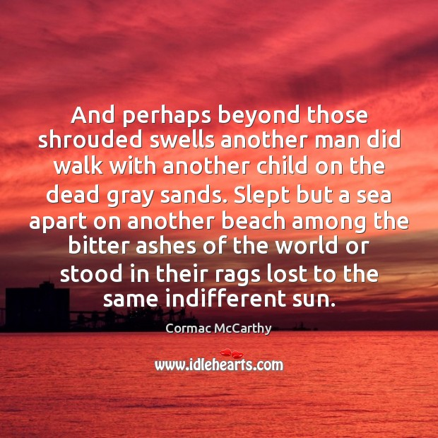 And perhaps beyond those shrouded swells another man did walk with another Image