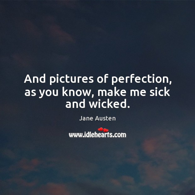 And pictures of perfection, as you know, make me sick and wicked. Image