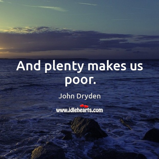 And plenty makes us poor. Image