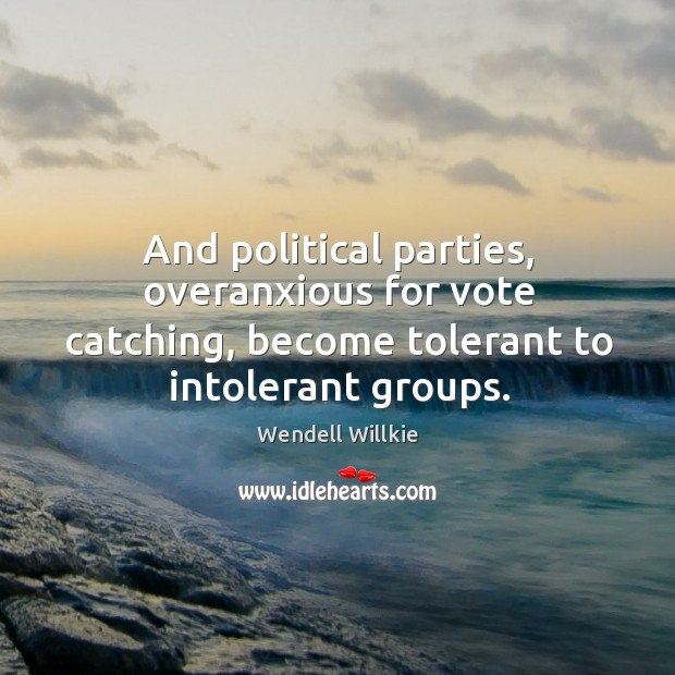 And political parties, overanxious for vote catching, become tolerant to intolerant groups. Wendell Willkie Picture Quote