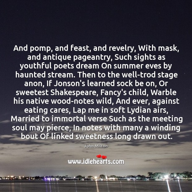 And pomp, and feast, and revelry, With mask, and antique pageantry, Such Image
