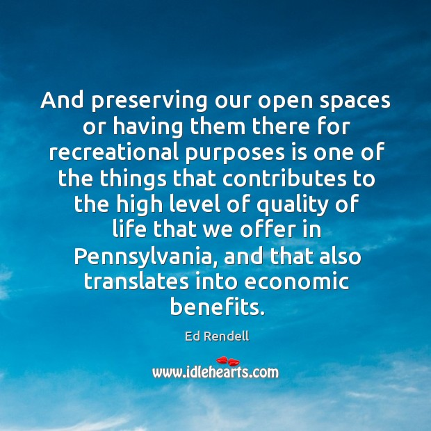 And preserving our open spaces or having them there for recreational purposes is one Ed Rendell Picture Quote