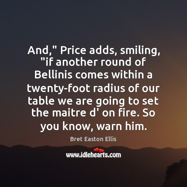 """And,"""" Price adds, smiling, """"if another round of Bellinis comes within a Bret Easton Ellis Picture Quote"""