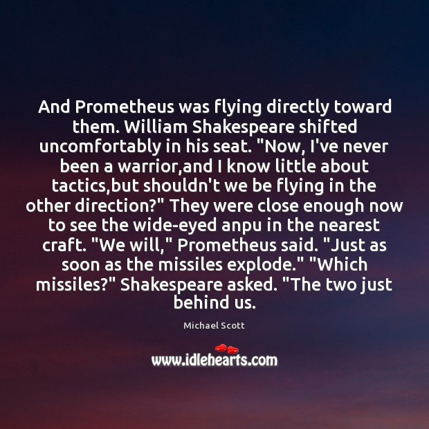 And Prometheus was flying directly toward them. William Shakespeare shifted uncomfortably in Image