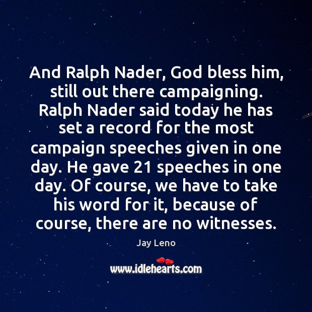 And Ralph Nader, God bless him, still out there campaigning. Ralph Nader Image