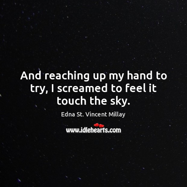 And reaching up my hand to try, I screamed to feel it touch the sky. Edna St. Vincent Millay Picture Quote