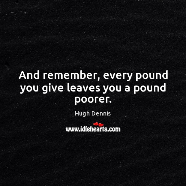 And remember, every pound you give leaves you a pound poorer. Image