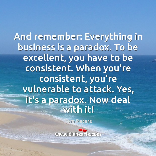 And remember: Everything in business is a paradox. To be excellent, you Tom Peters Picture Quote