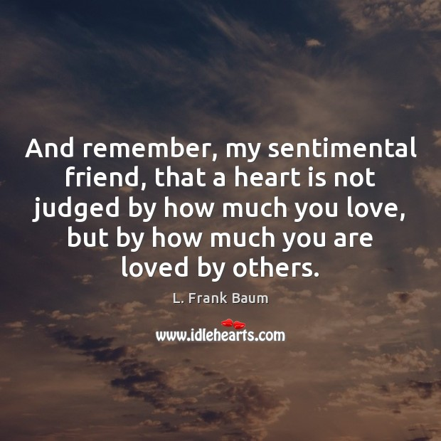 And remember, my sentimental friend, that a heart is not judged by L. Frank Baum Picture Quote