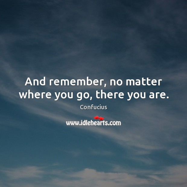 Image, And remember, no matter where you go, there you are.