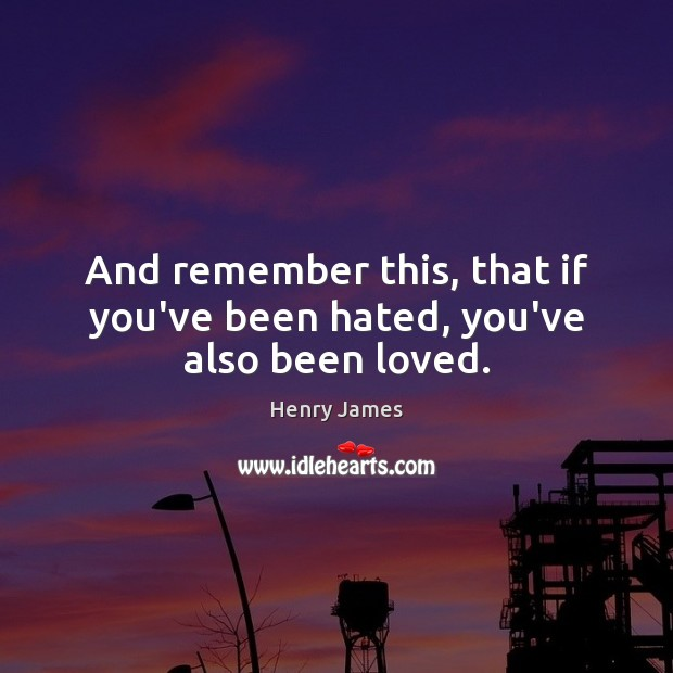 And remember this, that if you've been hated, you've also been loved. Henry James Picture Quote