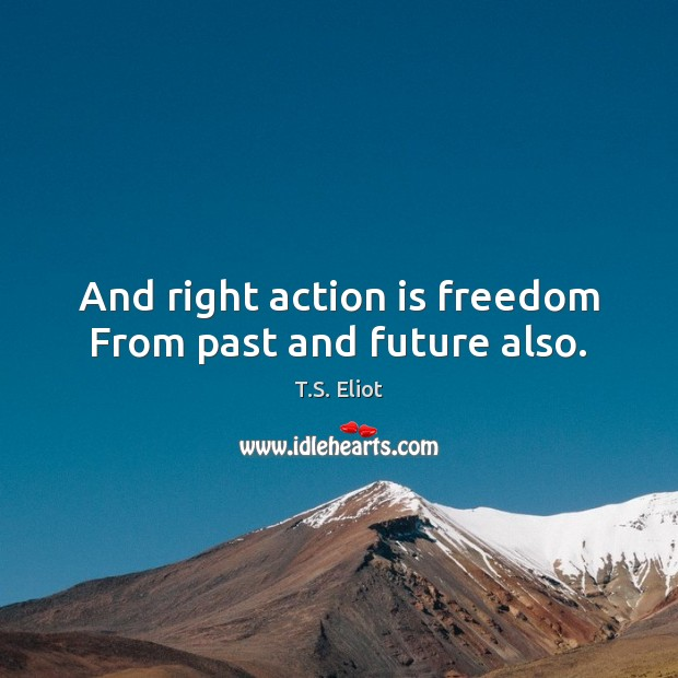 Image, And right action is freedom From past and future also.
