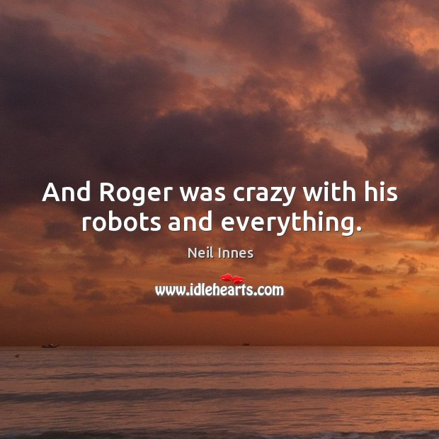 And roger was crazy with his robots and everything. Image