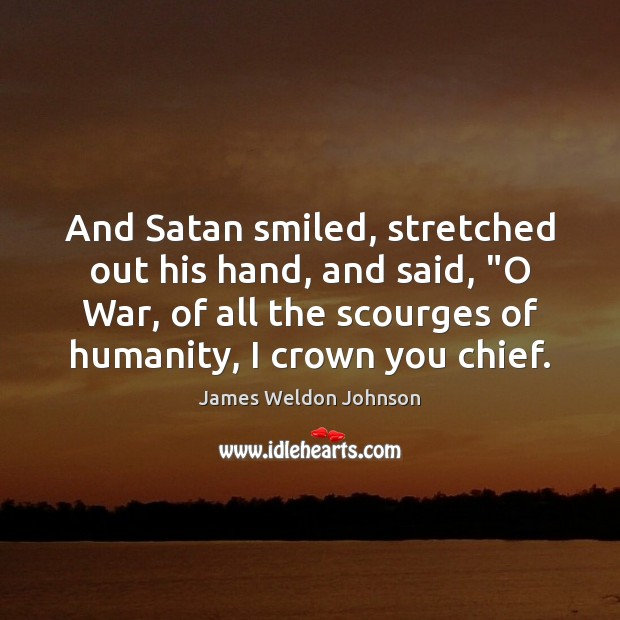 "And Satan smiled, stretched out his hand, and said, ""O War, of James Weldon Johnson Picture Quote"
