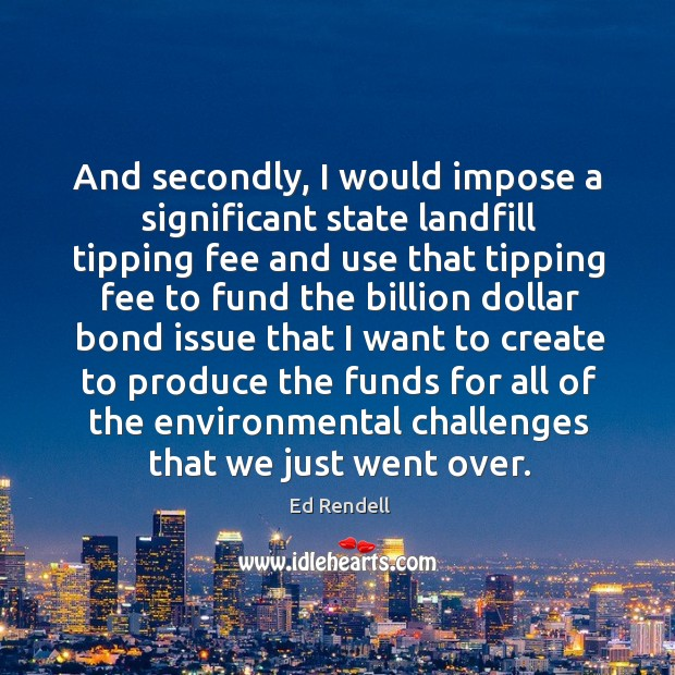 And secondly, I would impose a significant state landfill tipping fee and Ed Rendell Picture Quote