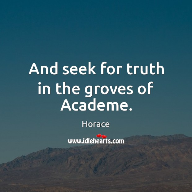 Image, And seek for truth in the groves of Academe.