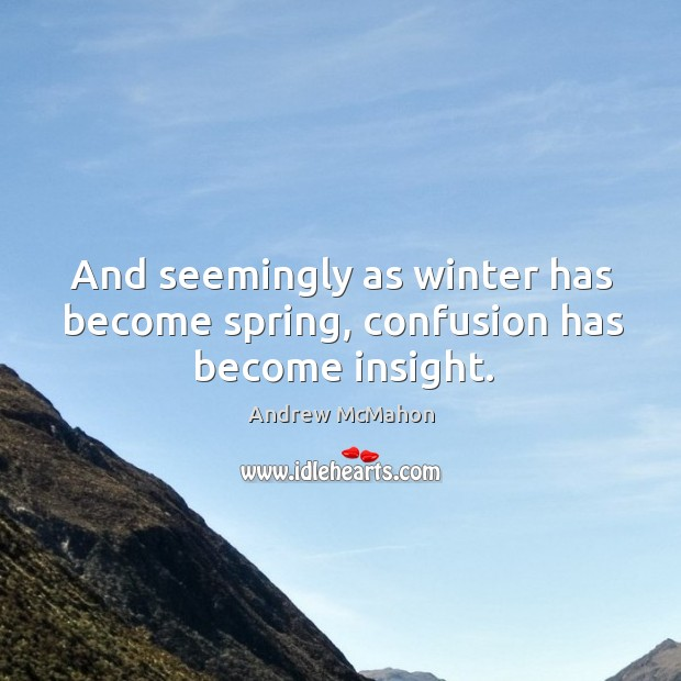 And seemingly as winter has become spring, confusion has become insight. Image
