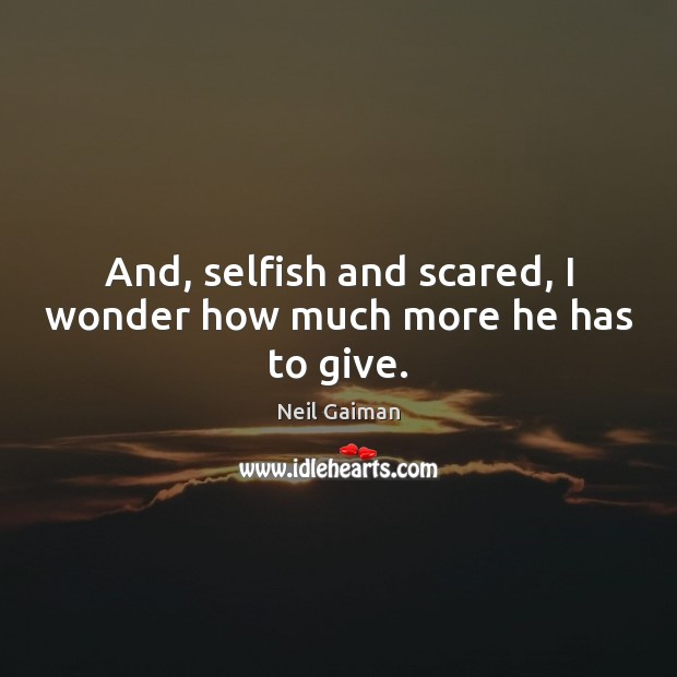 And, selfish and scared, I wonder how much more he has to give. Selfish Quotes Image