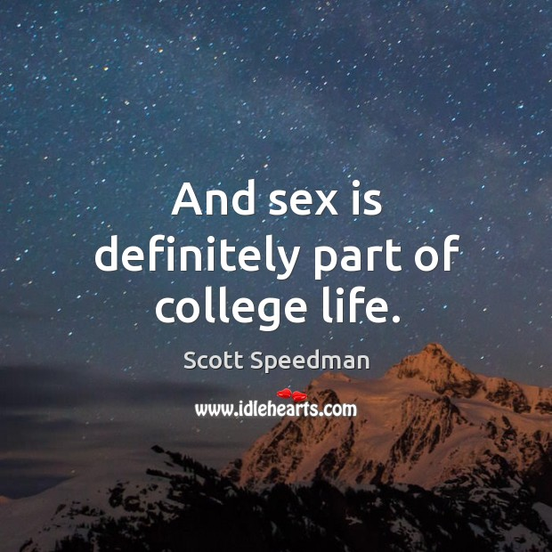 And sex is definitely part of college life. Scott Speedman Picture Quote