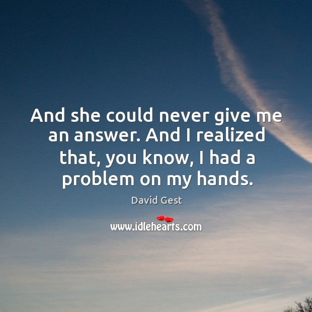 And she could never give me an answer. And I realized that, you know, I had a problem on my hands. Image