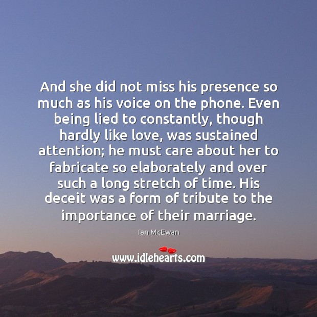 And she did not miss his presence so much as his voice Ian McEwan Picture Quote