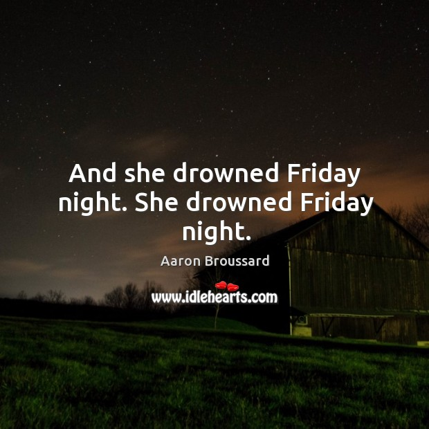 Image, And she drowned friday night. She drowned friday night.