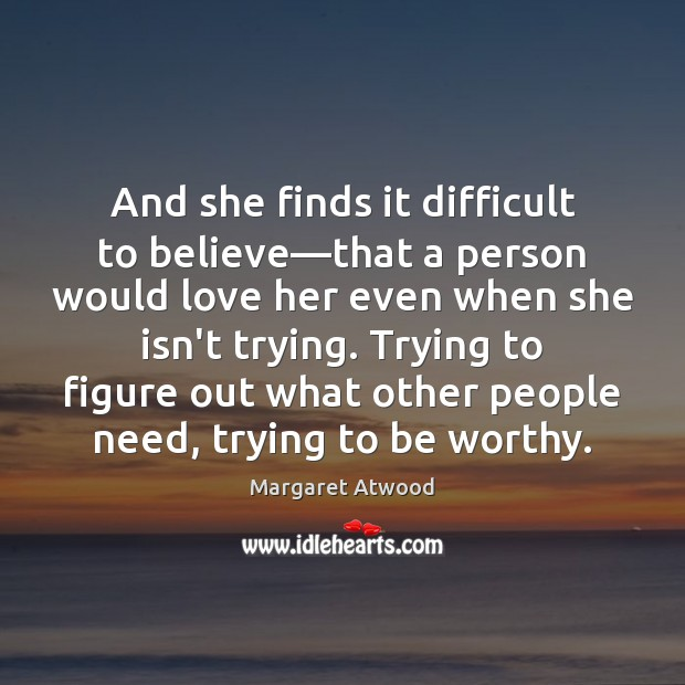 And she finds it difficult to believe—that a person would love Margaret Atwood Picture Quote