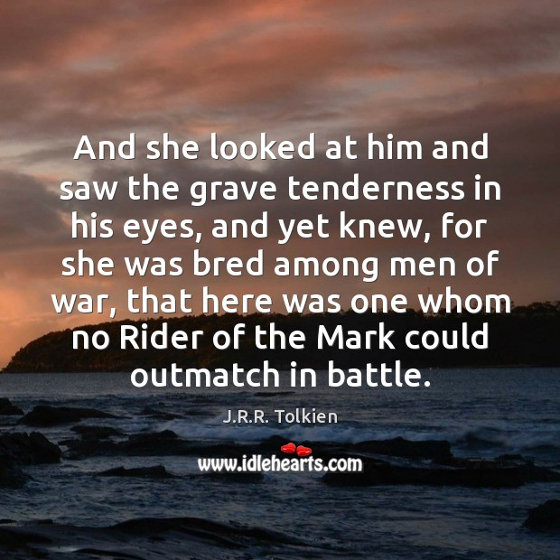 And she looked at him and saw the grave tenderness in his J.R.R. Tolkien Picture Quote