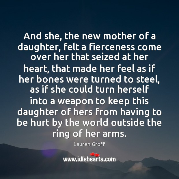 And she, the new mother of a daughter, felt a fierceness come Lauren Groff Picture Quote