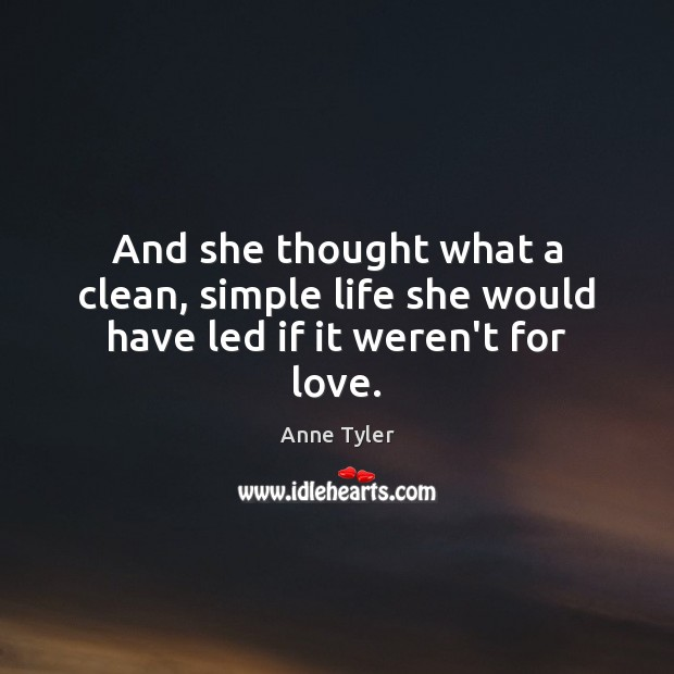 And she thought what a clean, simple life she would have led if it weren't for love. Anne Tyler Picture Quote