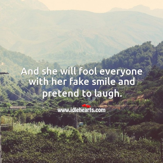 And she will fool everyone with her fake smile and pretend to laugh. Image