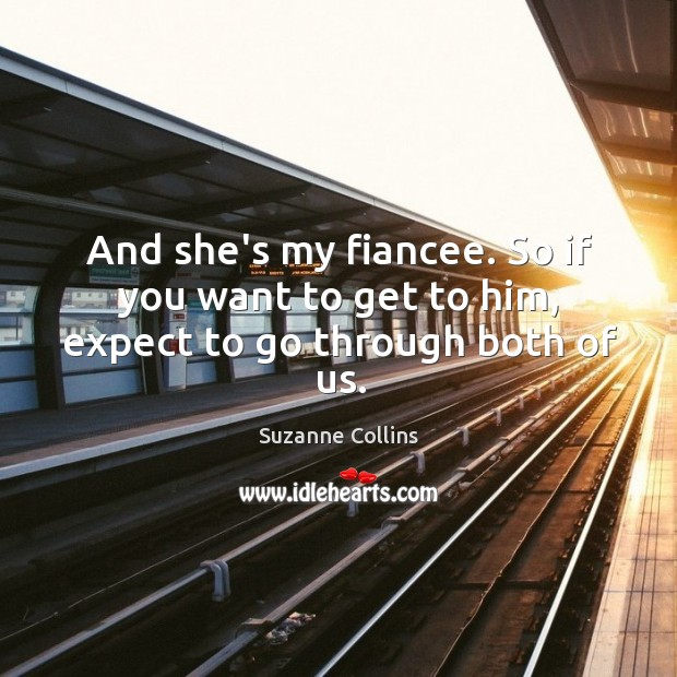 And she's my fiancee. So if you want to get to him, expect to go through both of us. Image