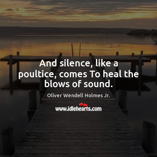 And silence, like a poultice, comes To heal the blows of sound. Oliver Wendell Holmes Jr. Picture Quote