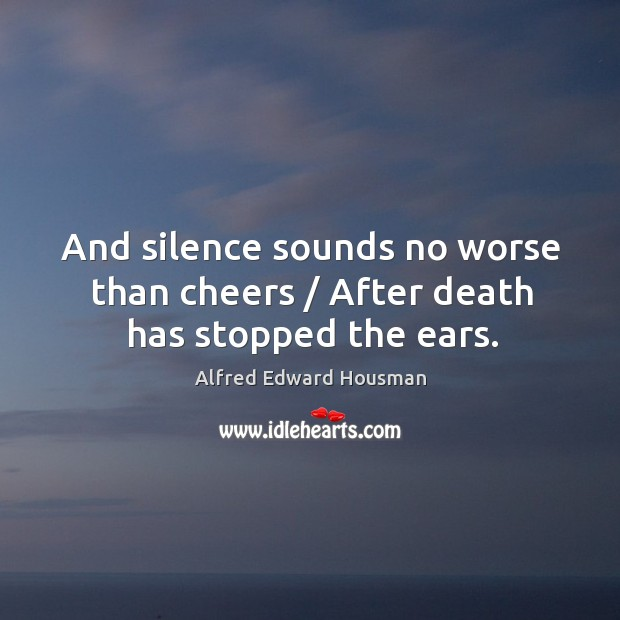 Image, And silence sounds no worse than cheers / after death has stopped the ears.