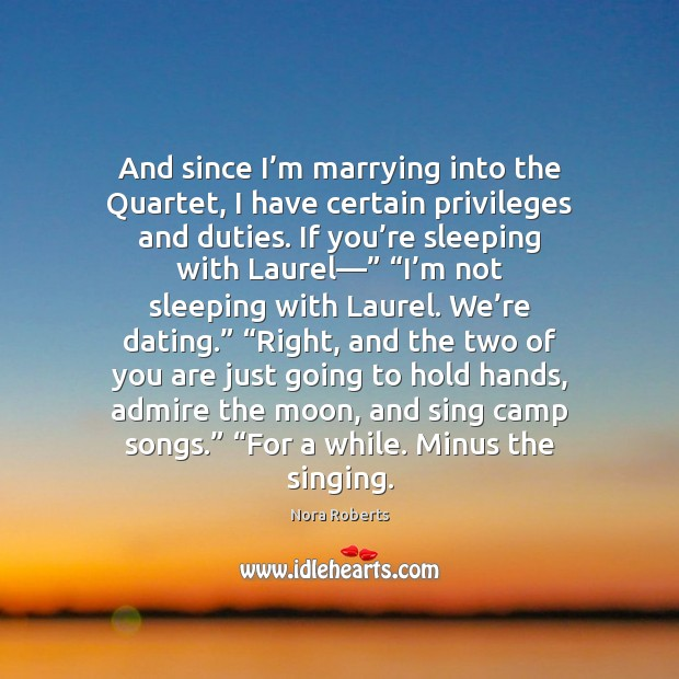 And since I'm marrying into the Quartet, I have certain privileges Nora Roberts Picture Quote