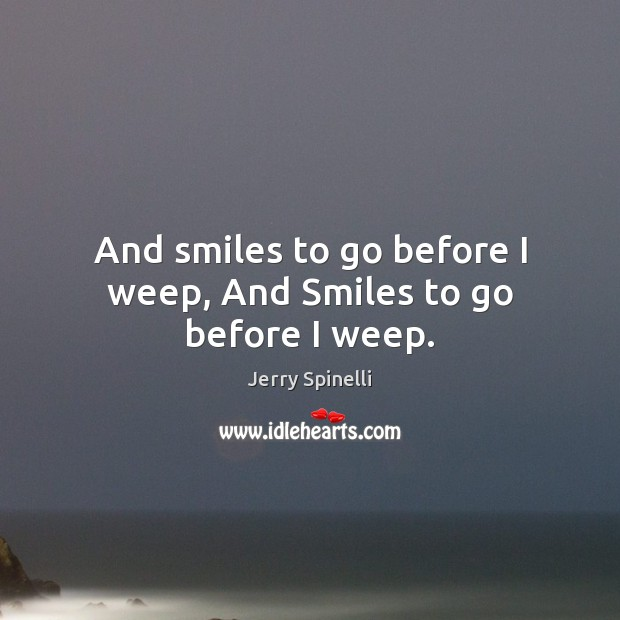 And smiles to go before I weep, And Smiles to go before I weep. Image