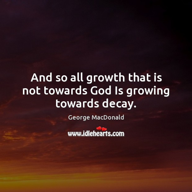 Image, And so all growth that is not towards God Is growing towards decay.