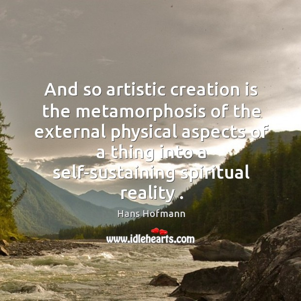 And so artistic creation is the metamorphosis of the external physical aspects Hans Hofmann Picture Quote