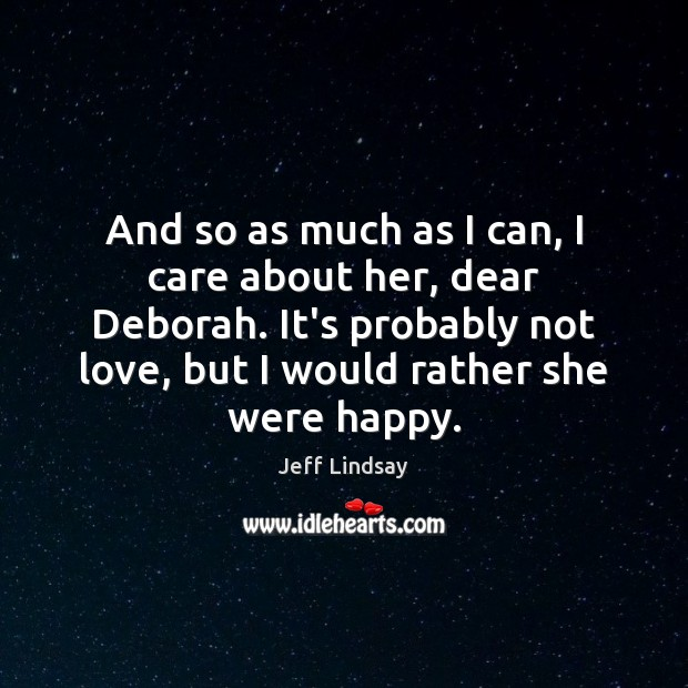 Jeff Lindsay Picture Quote image saying: And so as much as I can, I care about her, dear