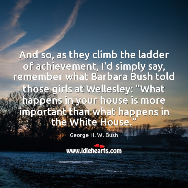 And so, as they climb the ladder of achievement, I'd simply say, George H. W. Bush Picture Quote