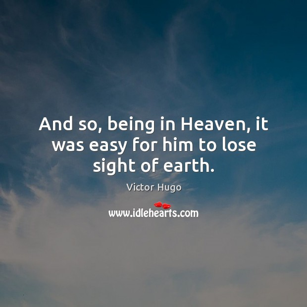 And so, being in Heaven, it was easy for him to lose sight of earth. Image