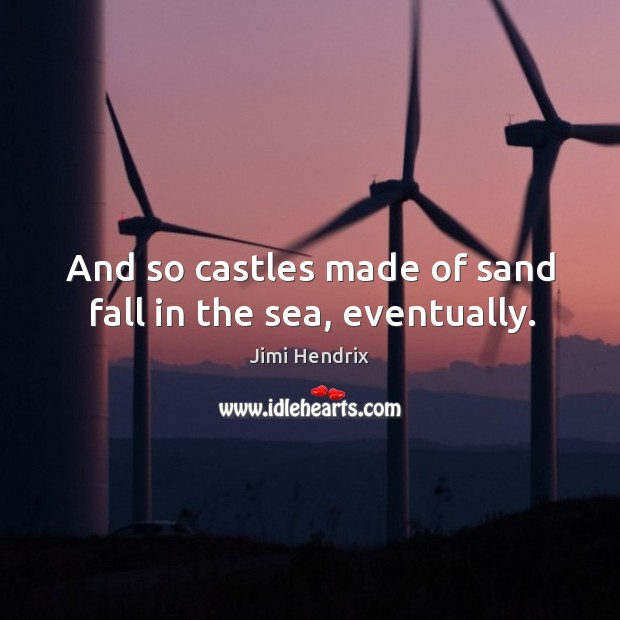 And so castles made of sand fall in the sea, eventually. Image